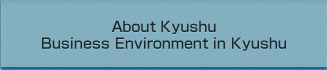 About Kyushu Business Environment in Kyushu