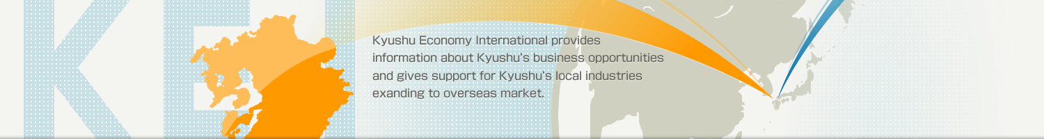 Kyushu Economy International provides information about Kyushu's business opportunities and gives support for Kyushu's local industries exanding to overseas market.